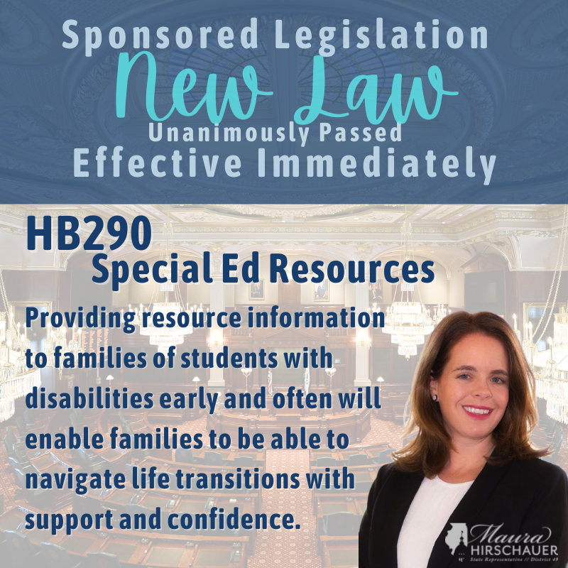 Graphic with image of Rep Maura Hirschauer and the text: Sponsored Legislation- NEW LAW- Unanimously Passed, Effective Immediately. HB290, Special Ed Resources. Providing resource information to families of students with disabilities early and often will enable families to be able to navigate life transitions with support and confidence.