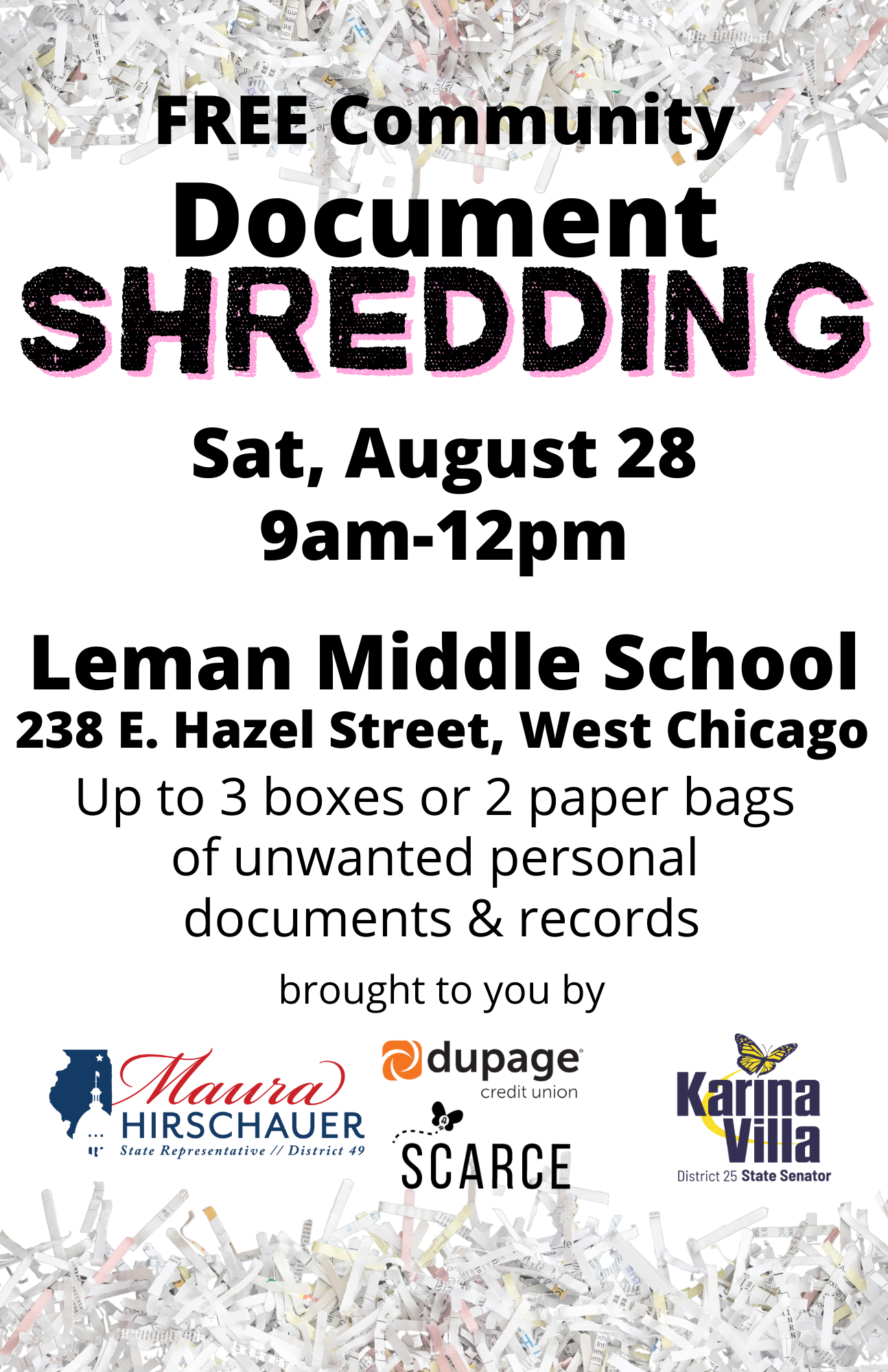 """Flyer- shredded papers at top and bottom borders. Text says """"Free Community Document Shredding, Saturday August 28 9am-12pm, Leman Middle School, 238 E Hazel St, West Chicago IL 60185. Shred unwanted personal documents & records. Brought to you by"""" with logos for State Representative Maura Hirschauer, DuPage Credit Union, S.C.A.R.C.E., State Senator Karina Villa."""